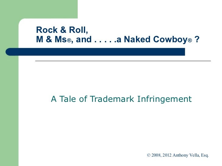 Rock & Roll,  M & Ms ® , and . . . . .a Naked Cowboy ®  ? A Tale of Trademark Infringement  © 2008, 2012 Anthony Vella, Es...