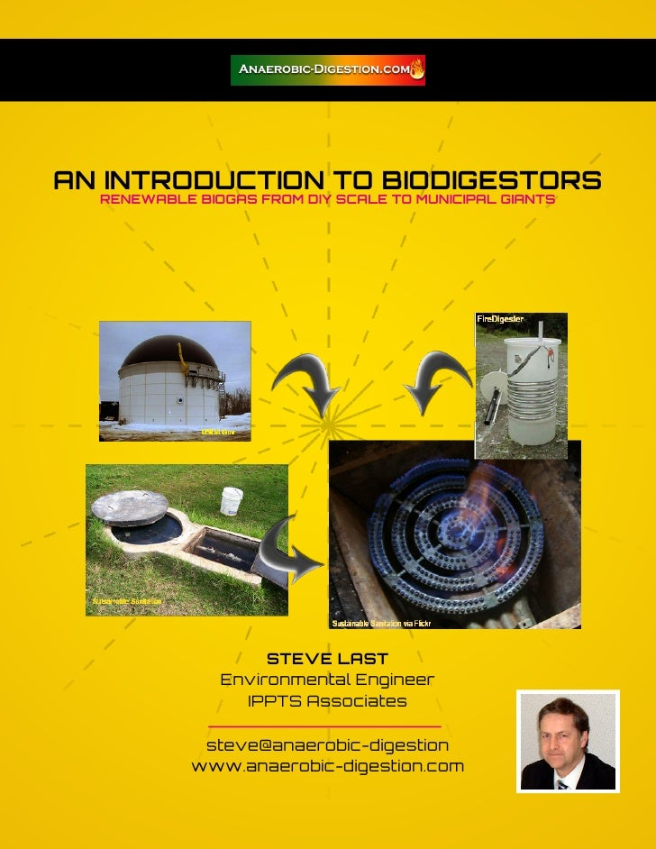 AN INTRODUCTION TO BIODIGESTORS  RENEWABLE BIOGAS FROM DIY SCALE TO MUNICIPAL GIANTS                    STEVE LAST        ...