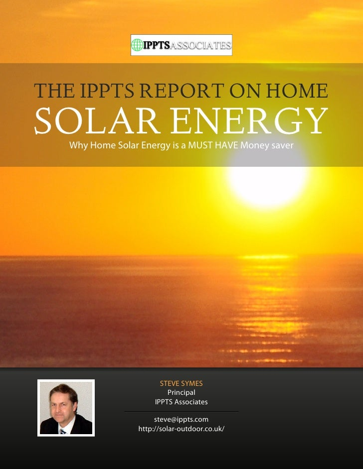 THE IPPTS REPORT ON HOMESOLAR ENERGY  Why Home Solar Energy is a MUST HAVE Money saver                       STEVE SYMES  ...