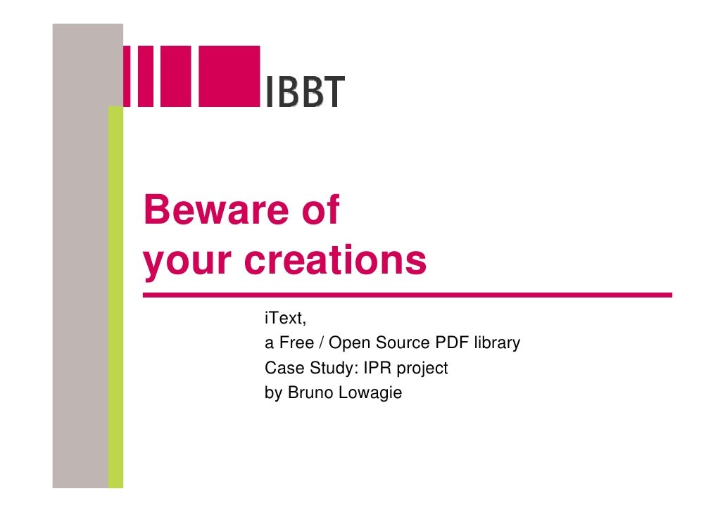 Beware of your creations      iText,      a Free / Open Source PDF library      Case Study: IPR project      by Bruno Lowa...