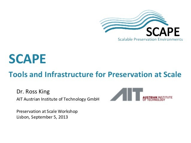 Dr. Ross King AIT Austrian Institute of Technology GmbH Preservation at Scale Workshop Lisbon, September 5, 2013 SCAPE Too...