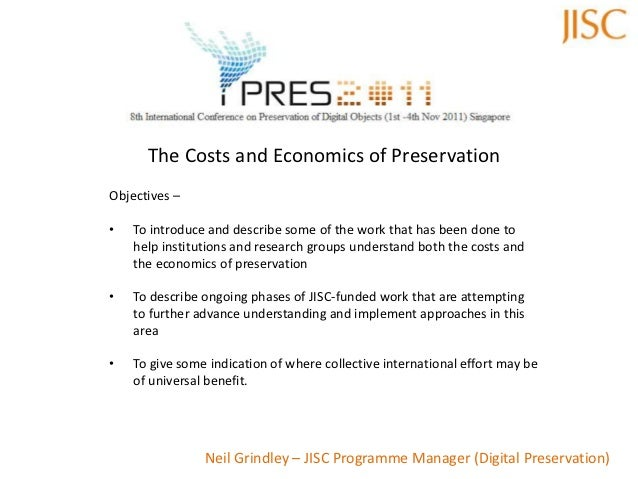 The Costs and Economics of PreservationObjectives –•   To introduce and describe some of the work that has been done to   ...