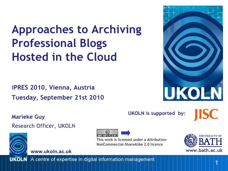 UKOLN is supported  by: Approaches to Archiving Professional Blogs Hosted in the Cloud iPRES 2010, Vienna, Austria Tuesday...