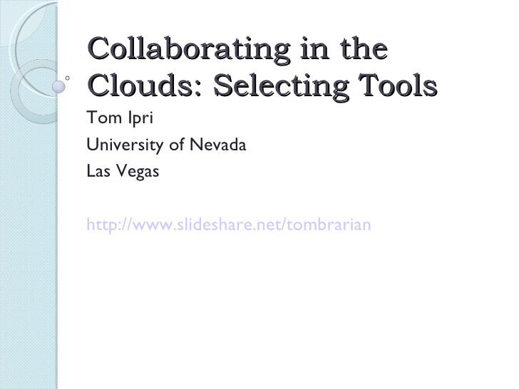 Collaborating in the Clouds: Selecting Tools Tom Ipri University of Nevada Las Vegas http://www.slideshare.net/tombrarian