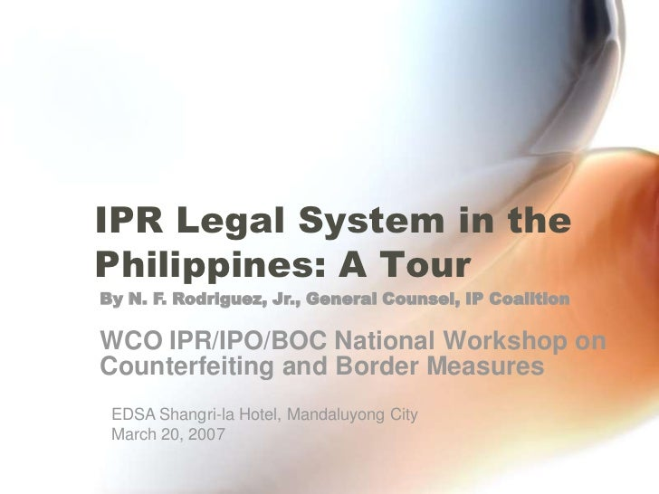 IPR Legal System in the Philippines: A Tour<br />By N. F. Rodriguez, Jr., General Counsel, IP Coalition<br />WCO IPR/IPO/B...