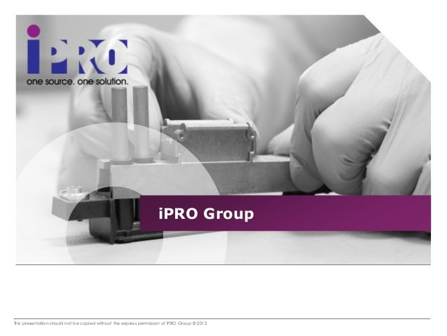 This presentation should not be copied without the express permission of iPRO Group © 2012 iPRO Group