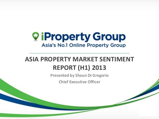 ASIA PROPERTY MARKET SENTIMENT        REPORT (H1) 2013      Presented by Shaun Di Gregorio          Chief Executive Officer