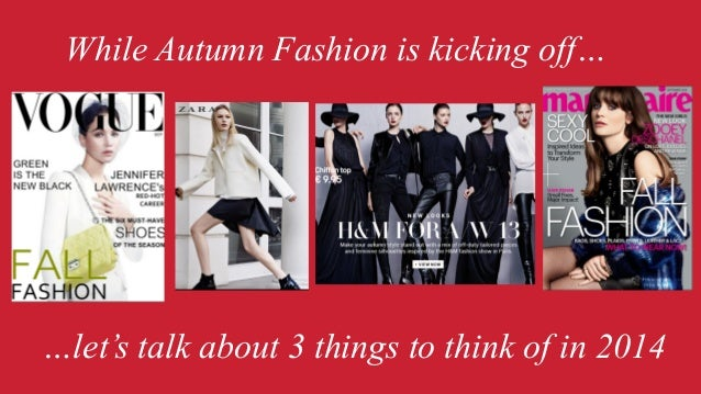 While Autumn Fashion is kicking off…  …let's talk about 3 things to think of in 2014
