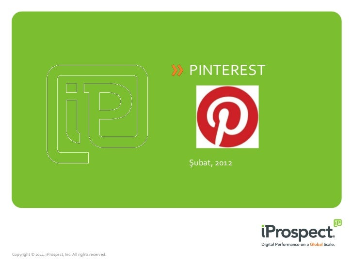 PINTEREST                                                         Şubat, 2012Copyright © 2011, iProspect, Inc. All rights ...