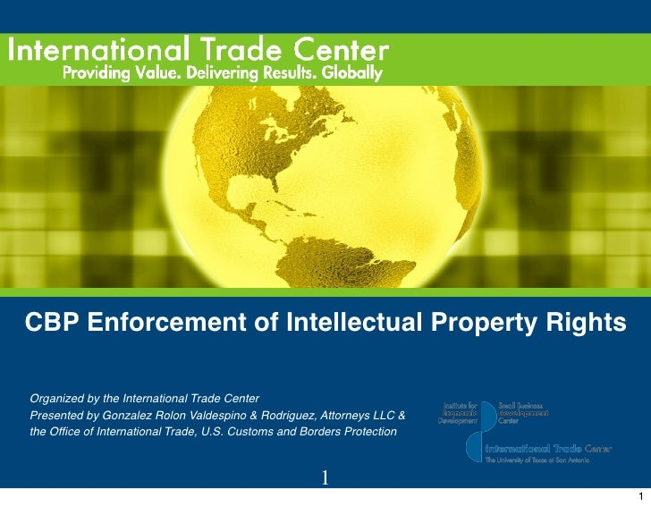 CBP Enforcement of Intellectual Property Rights      Organized by the International Trade Center     Presented by Gonzalez...
