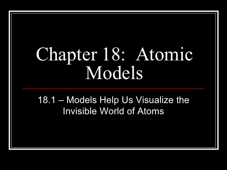 Chapter 18:  Atomic Models 18.1 – Models Help Us Visualize the Invisible World of Atoms