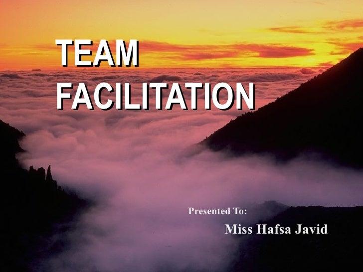 TEAM  FACILITATION Presented To: Miss Hafsa Javid