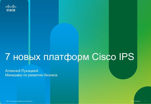 Cisco Confidential© 2011 Cisco and/or its affiliates. All rights reserved. 1 7 новых платформ Cisco IPS Менеджер по развит...