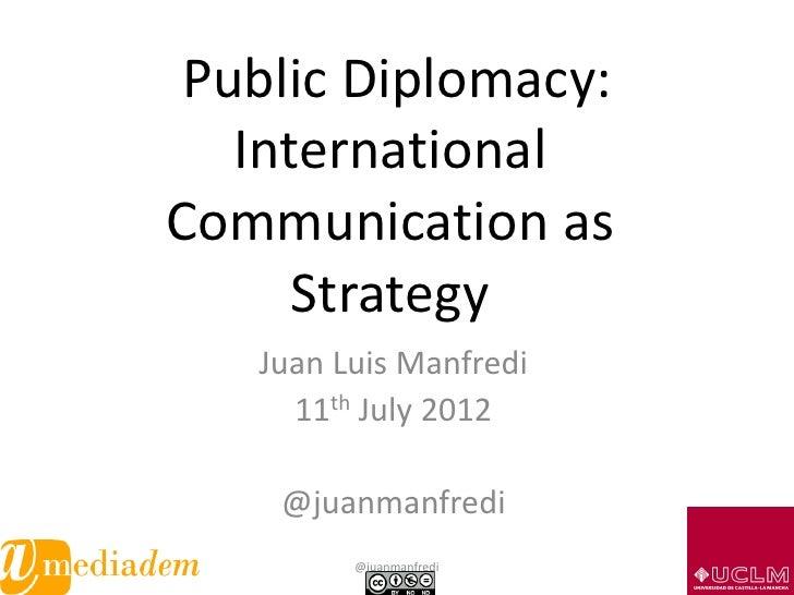 Public Diplomacy:   InternationalCommunication as      Strategy   Juan Luis Manfredi     11th July 2012    @juanmanfredi  ...