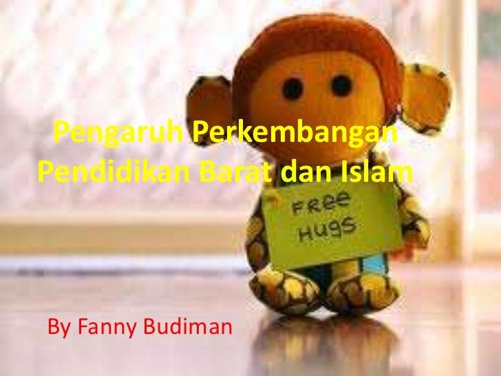 Pengaruh PerkembanganPendidikan Barat dan IslamBy Fanny Budiman