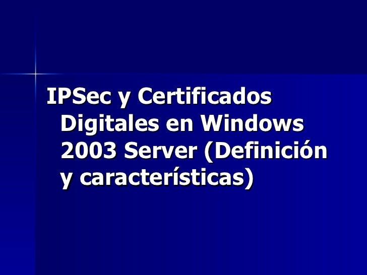 <ul><li>IPSec y Certificados Digitales en Windows 2003 Server (Definición y características)   </li></ul>