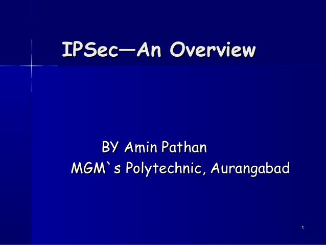 IPSec—An Overview  BY Amin Pathan MGM`s Polytechnic, Aurangabad  1