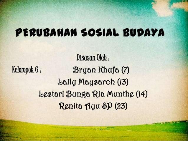 PERUBAHAN SOSIAL BUDAYA Disusun Oleh : Kelompok 6 : Bryan Khufa (7) Laily Maysaroh (13) Lestari Bunga Ria Munthe (14) Reni...