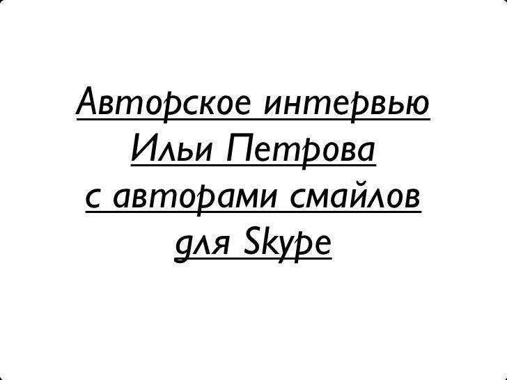 Авторское интервью    Ильи Петрова с авторами смайлов      для Skype