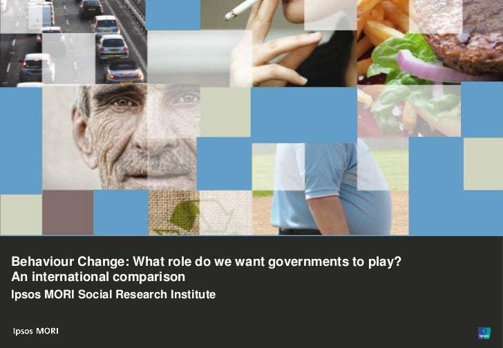 1Behaviour Change: What role do we want governments to play?An international comparisonIpsos MORI Social Research Institut...