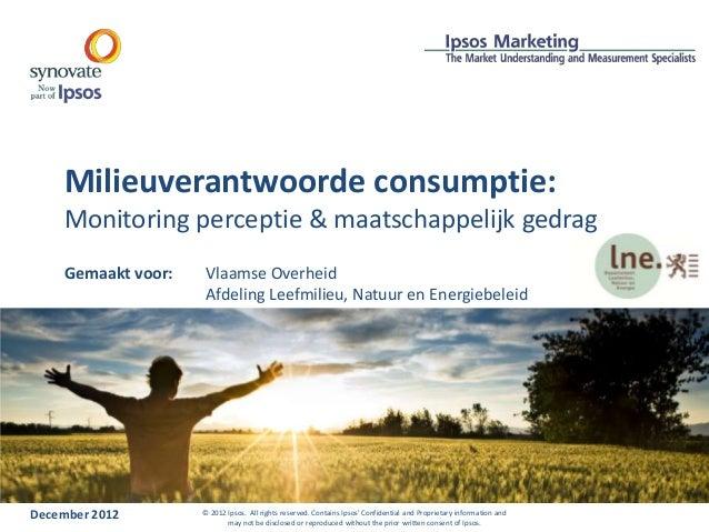 Milieuverantwoorde consumptie:Monitoring perceptie & maatschappelijk gedragDecember 2012 © 2012 Ipsos. All rights reserved...