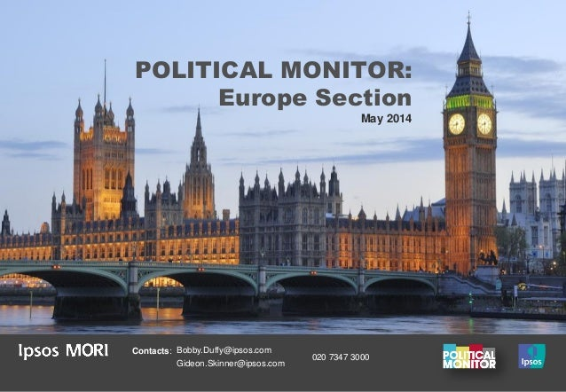 POLITICAL MONITOR: Europe Section May 2014 Contacts: Bobby.Duffy@ipsos.com Gideon.Skinner@ipsos.com 020 7347 3000