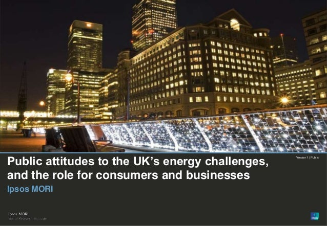 © Ipsos MORIVersion 1 | PublicPublic attitudes to the UK's energy challenges,and the role for consumers and businessesIpso...