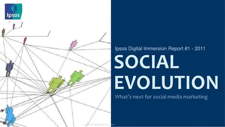 Ipsos Digital Immersion Report #1 - 2011<br />What's next for social media marketing.<br />SOCIAL<br />EVOLUTION<br />Imag...