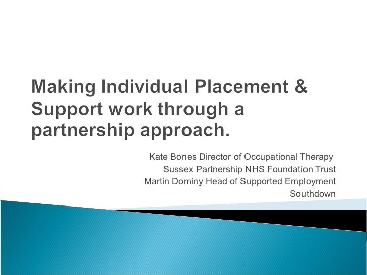 Kate Bones Director of Occupational Therapy  Sussex Partnership NHS Foundation Trust Martin Dominy Head of Supported Emplo...