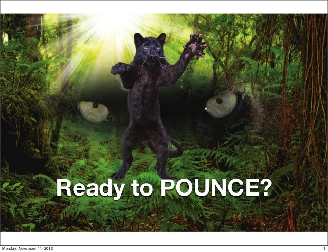 Ready to POUNCE? 1 Monday, November 11, 2013  1