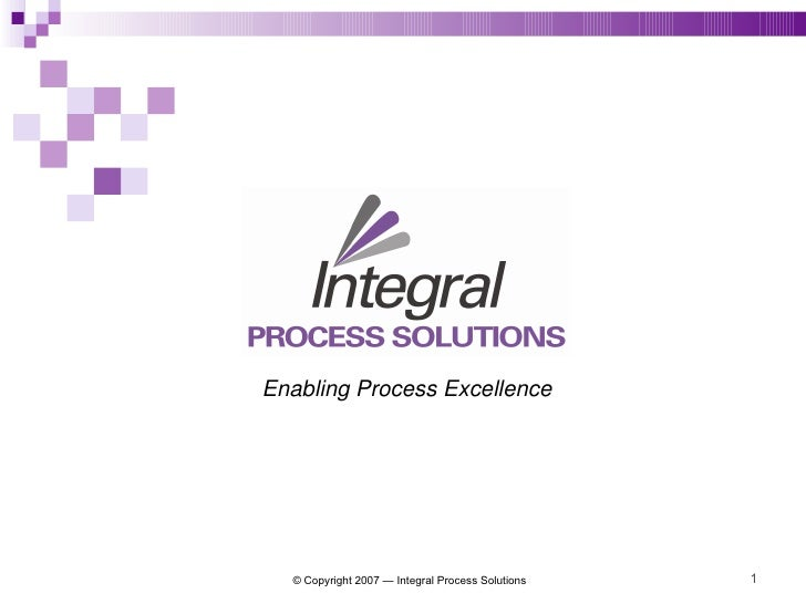 © Copyright 2007 — Integral Process Solutions Enabling Process Excellence