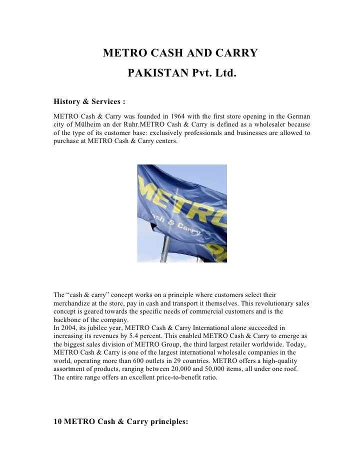 METRO CASH AND CARRY                           PAKISTAN Pvt. Ltd.  History & Services : METRO Cash & Carry was founded in ...