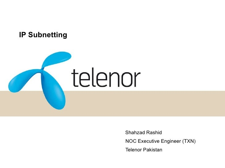 IP Subnetting Shahzad Rashid NOC Executive Engineer (TXN) Telenor Pakistan