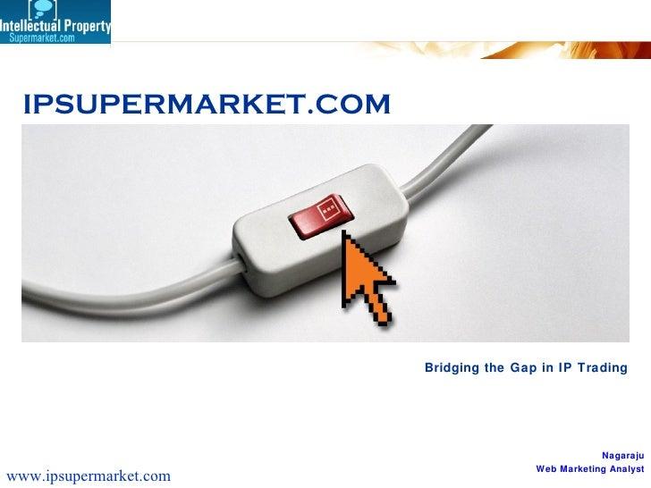 Bridging the Gap in IP Trading IPSUPERMARKET.COM Nagaraju Web Marketing Analyst www.ipsupermarket.com