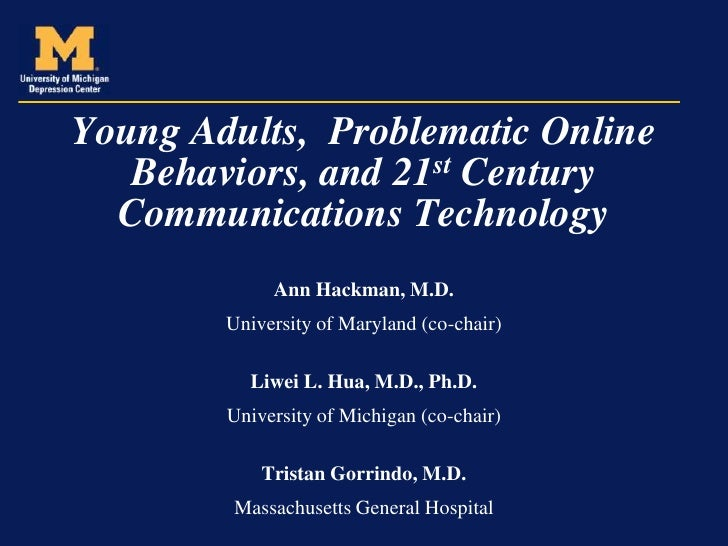 Young Adults, Problematic Online   Behaviors, and 21st Century  Communications Technology             Ann Hackman, M.D.   ...