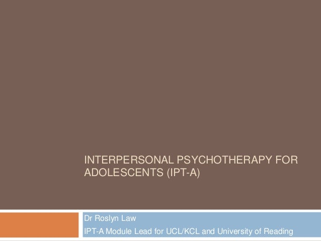 INTERPERSONAL PSYCHOTHERAPY FOR ADOLESCENTS (IPT-A)  Dr Roslyn Law  IPT-A Module Lead for UCL/KCL and University of Readin...