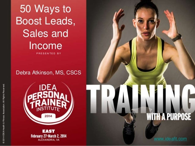 50 Ways to Boost Leads, Sales and Income PRESENTED BY  © 2014 IDEA Health & Fitness Association. All Rights Reserved.  Deb...