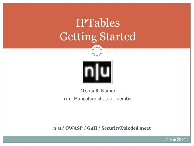 IPTables Getting Started  Nishanth Kumar n|u Bangalore chapter member  n|u / OWASP / G4H / SecurityXploded meet 22 Feb 201...