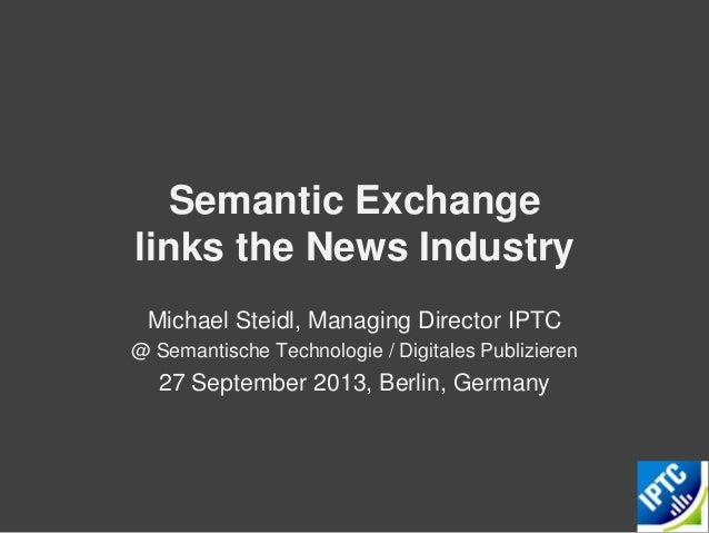 Semantic Exchange links the News Industry Michael Steidl, Managing Director IPTC @ Semantische Technologie / Digitales Pub...
