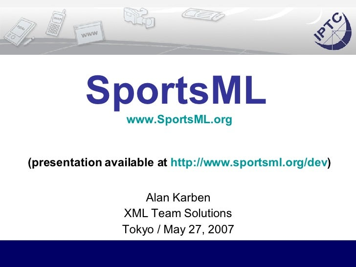 SportsML   www.SportsML.org (presentation available at  http://www.sportsml.org/dev ) Alan Karben XML Team Solutions Tokyo...
