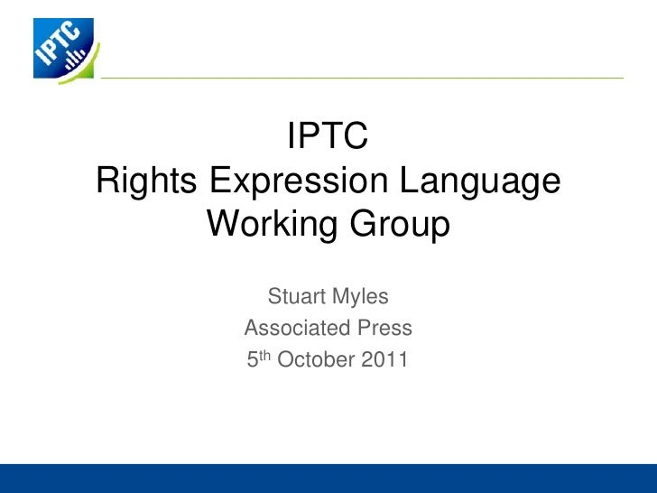 IPTCRights Expression LanguageWorking Group<br />Stuart Myles<br />Associated Press<br />5th October 2011<br />