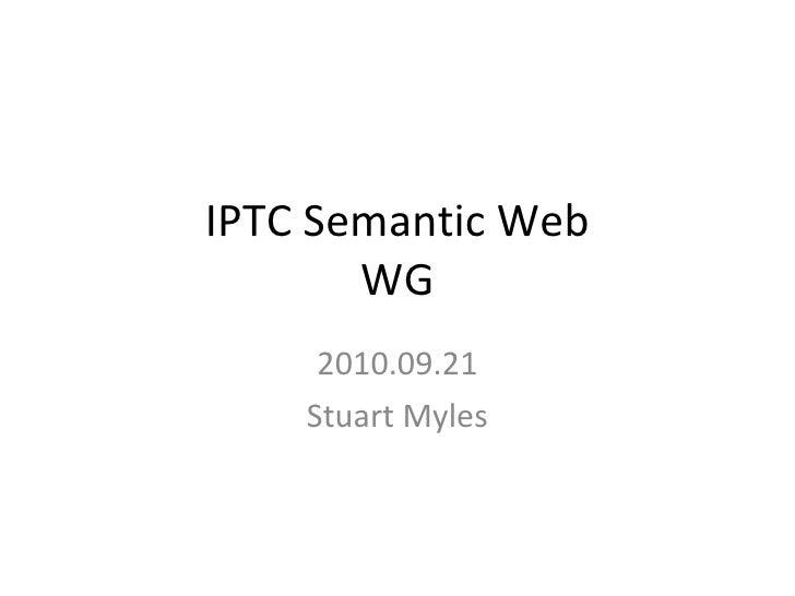 IPTC Semantic Web WG 2010.09.21 Stuart Myles
