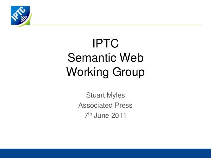 IPTCSemantic WebWorking Group<br />Stuart Myles<br />Associated Press<br />7th June 2011<br />