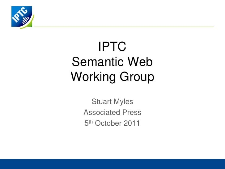IPTCSemantic WebWorking Group<br />Stuart Myles<br />Associated Press<br />5th October 2011<br />