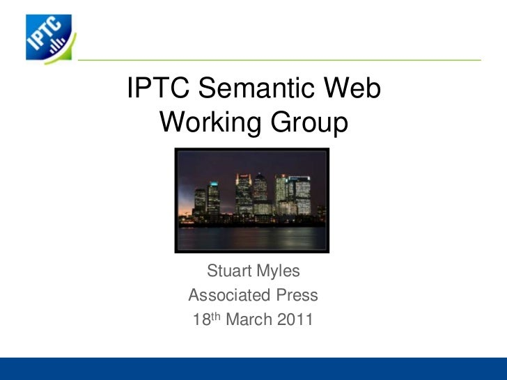 IPTC Semantic Web  Working Group      Stuart Myles    Associated Press    18th March 2011