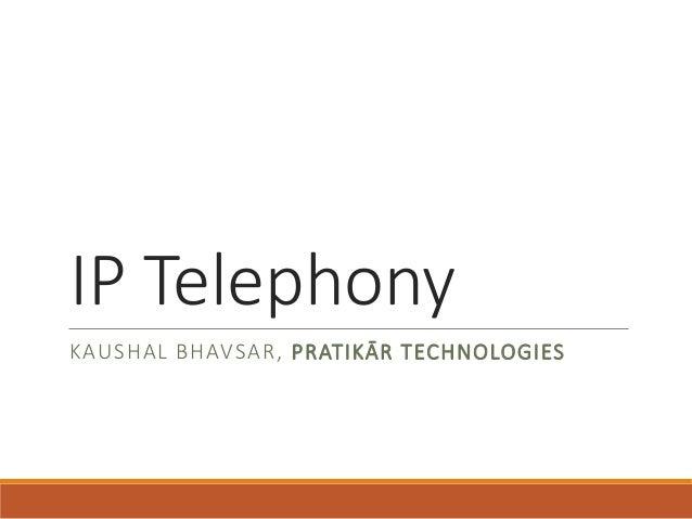 IP Telephony  KAUSHAL BHAVSAR, PRATIKĀR TECHNOLOGIES