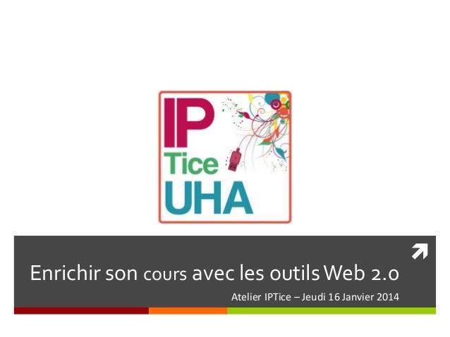 Enrichir son cours avec les outils Web 2.0 Atelier IPTice – Jeudi 16 Janvier 2014  