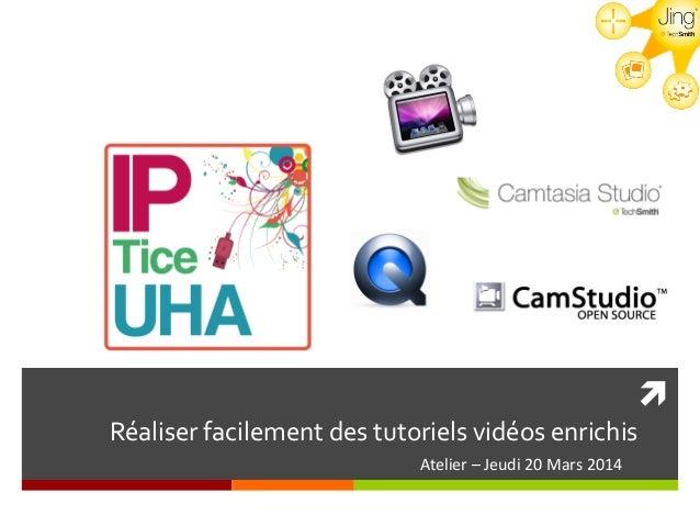 ! Réaliser  facilement  des  tutoriels  vidéos  enrichis   Atelier  –  Jeudi  20  Mars  2014