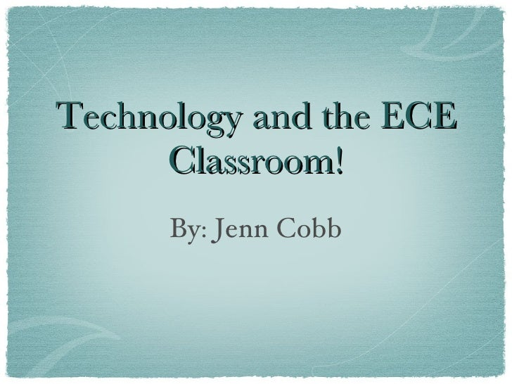 Technology and the ECE       Classroom!       By: Jenn Cobb