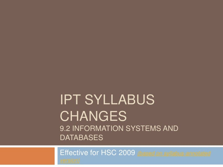 IPT syllabus changes9.2 Information Systems and databases<br />Effective for HSC 2009 (based on syllabus-annotated version...